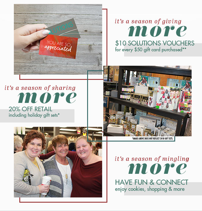 <b>It's a season of giving more!</b> <br>$10 Solutions Voucher for every $50 gift card purchased. <br><br> <b>It's a season of sharing more.</b> 20% off retail including holiday gift sets.<br><br><b>It's a season of migling more.</b> Have fun & connect. Enjoy cookies, shopping and more.